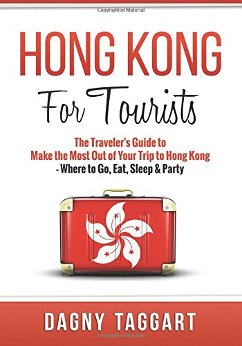 Hong Kong: For Tourists - The Traveler's Guide to Make the Most Out of Your Trip to Hong Kong ...