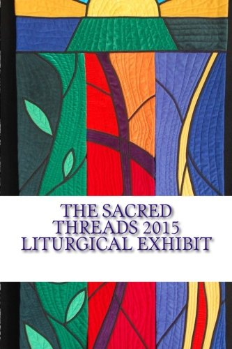 9781512376876: The Sacred Threads 2015 Liturgical Exhibit: A Special Exhibit with Floris United Methodist Church