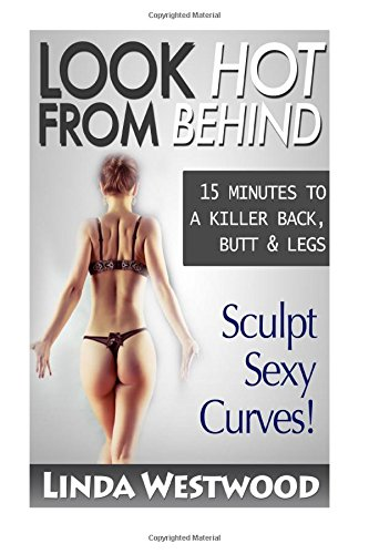 9781512381498: Look Hot From Behind: 15 Minutes to a Killer Back, Butt & Legs - Sculpt Sexy Curves!