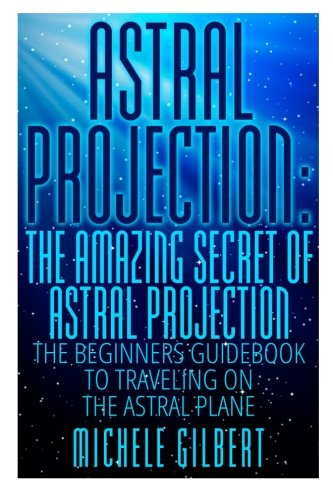 Astral Projection: The Amazing Secret Of Astral: Michele Gilbert