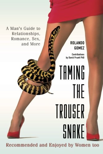 Taming The Trouser Snake: A Man's Guide to Relationships, Romance, Sex, and More: Rolando Gomez