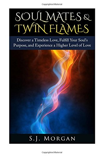 Soul Mates & Twin Flames: Discover a Timeless Love, Fulfill Your Soul's Purpose, and ...