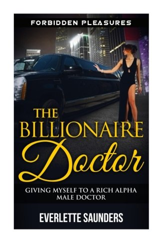 9781512386110: The Billionaire Doctor: Giving Myself To A Rich Alpha Male Doctor (Medical Romance, Billionaire Romance, Forbidden Pleasures, Alpha Male Romance)