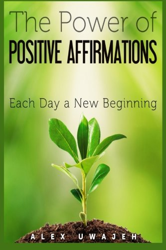 The Power of Positive Affirmations: Each Day a New Beginning: Alex Uwajeh