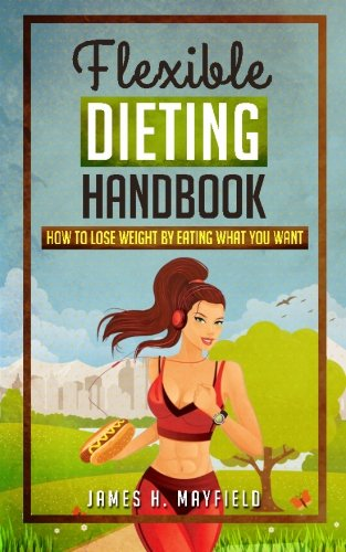 Flexible Dieting Handbook: How To Lose Weight by Eating What You Want: James H. Mayfield
