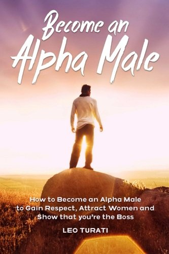 9781512397963: Become an Alpha Male: How to Become an Alpha Male to Gain Respect, Attract Women and Show that you're the Boss
