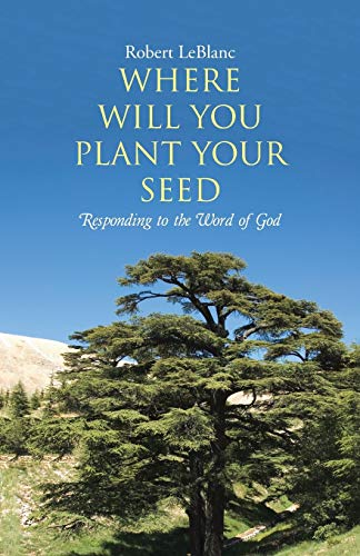 Where Will You Plant Your Seed: Responding to the Word of God: Robert Leblanc