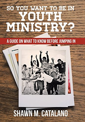 So You Want to be in Youth Ministry?: A guide on what to know before jumping in: Shawn M. Catalano