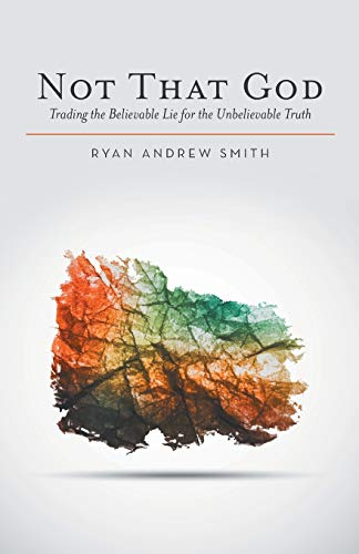 9781512706673: Not That God: Trading the Believable Lie for the Unbelievable Truth
