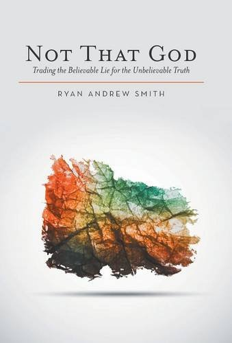 9781512706680: Not That God: Trading the Believable Lie for the Unbelievable Truth