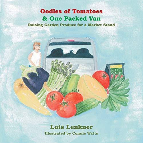 Oodles of Tomatoes & One Packed Van: Raising Garden Produce for a Market Stand: Lois Lenkner