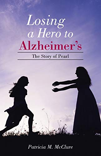 Losing a Hero to Alzheimer's: The Story Of Pearl: Patricia M. Mcclure