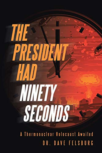 The President Had Ninety Seconds: A Thermonuclear Holocaust Awaited: Felsburg, Dr. Dave