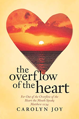 9781512717990: The Overflow of the Heart: For Out Of The Overflow Of The Heart The Mouth Speaks