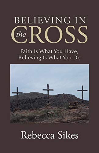 9781512726053: Believing in the Cross: Faith Is What You Have, Believing Is What You Do