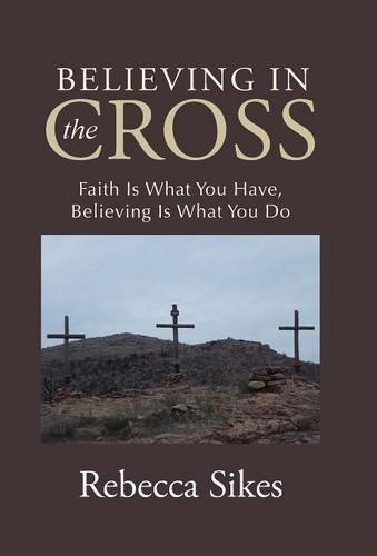 9781512726077: Believing in the Cross: Faith Is What You Have, Believing Is What You Do