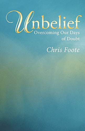 Unbelief: Overcoming Our Days of Doubt: Foote, Chris