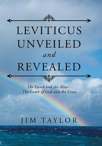 Leviticus Unveiled and Revealed: The Lamb and the Altar - The Lamb of God and the Cross: Jim Taylor