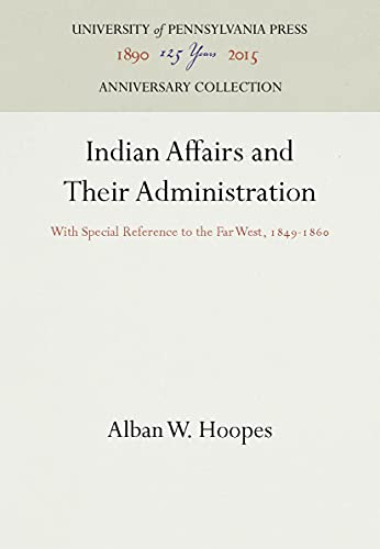 Indian Affairs and Their Administration: With Special Reference to the Far West, 1849-1860 (...