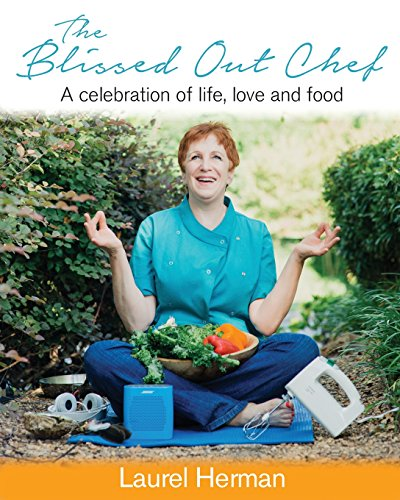 The Blissed Out Chef: A Celebration of Life, Love and Food: Laurel Herman