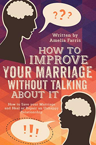 9781514100820: How to Improve Your Marriage without Talking About It: How to Save your Marriage and Heal or Repair an Unhappy Relationship