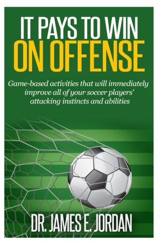 9781514106372: It Pays to Win on Offense: A game-based approach to developing soccer players that score and create lots of goals (Game-based Soccer Training) (Volume 1)