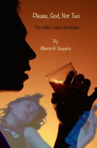 Please, God, Not Two: This Killer Called Alcoholism: Alberta H. Sequeira