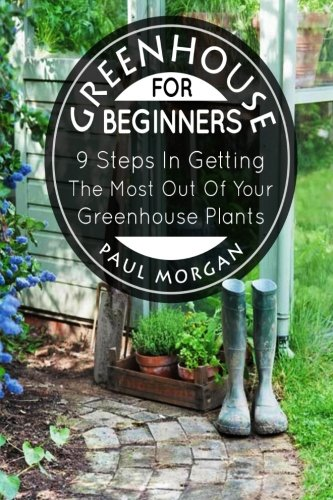 Greenhouse For Beginners: 9 Steps In Getting The Most Out Of Your Green House Plants: Paul Morgan