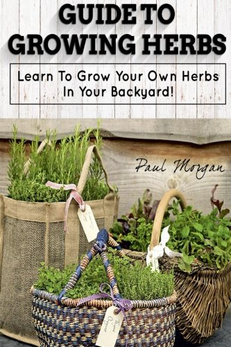 9781514115046: Guide To Growing Herbs: Learn To Grow Your Own Herbs In Your Backyard