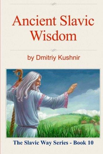 Ancient Slavic Wisdom (The Slavic Way) (Volume 10): Dmitriy Kushnir