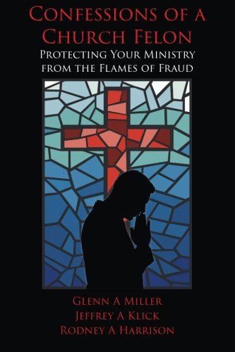 Confessions of a Church Felon: Protecting Your Ministry from the Flames of Fraud: Jeffrey A. Klick