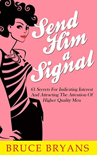 9781514127131: Send Him A Signal: 61 Secrets For Indicating Interest And Attracting The Attention Of Higher Quality Men