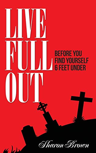 9781514127797: Live Full Out: Before You Find Yourself 6 Ft. Under