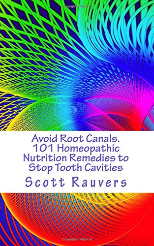 Avoid Root Canals. 101 Homeopathic Nutrition Remedies to Stop Tooth Cavities: Gentle Non-Invasive ...