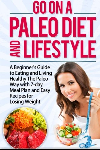 9781514130070: Go On A Paleo Diet And Lifestyle: A Beginner's Guide to Eating and Living Healthy The Paleo Way with 7-day Meal Plan and Easy Recipes for Losing Weight