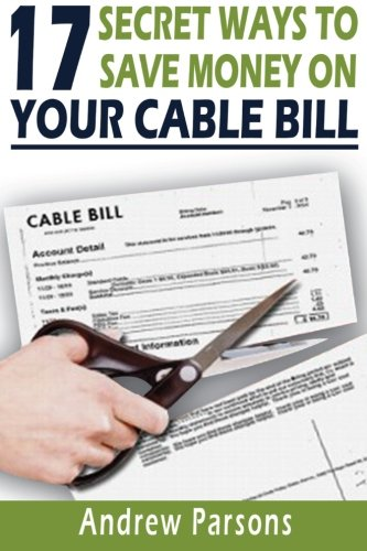 9781514137666: 17 Secret Ways To Save Money On Your Cable Bill: Technology today has provided us an opportunity to free ourselves from the expensive grip of big ... cable bill and save $600 - $2,400 a year!