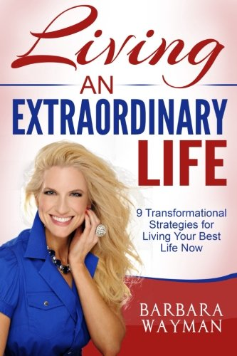 Living An Extraordinary Life: 9 Transformational Strategies for Living Your Best Life Now: Barbara ...