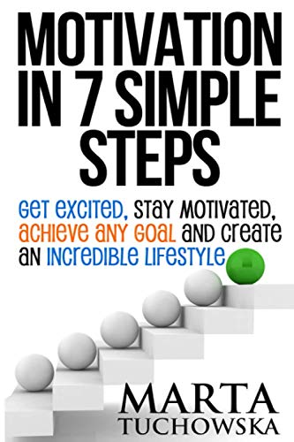 Motivation in 7 Simple Steps: Get Excited, Stay Motivated, Achieve Any Goal and Create an ...