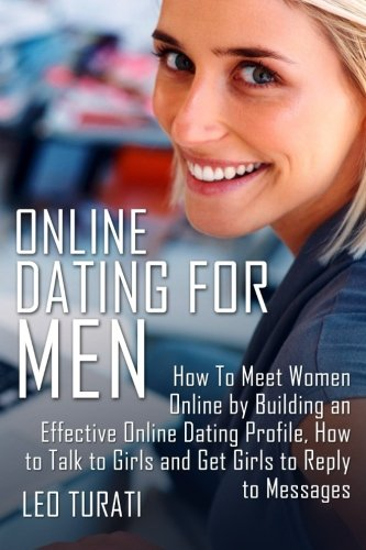 Online Dating for Men: How To Meet Women Online by Building an Effective Online Dating Profile, How...