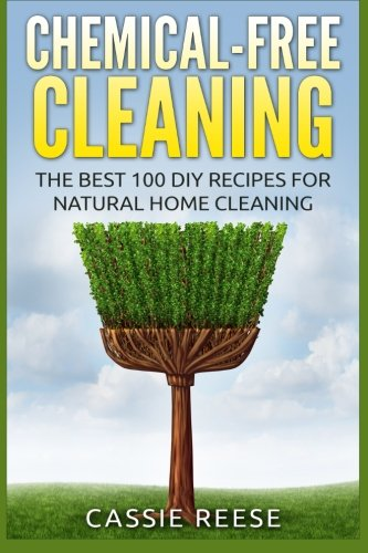 Chemical-Free Cleaning: The Best 100 DIY Recipes for Natural Home Cleaning: Cassie Reese