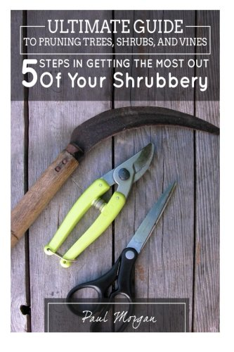 9781514186152: Ultimate Guide To Pruning Trees, Shrubs, And Vines: 5 Steps In Getting The Most Out Of Your Shrubbery