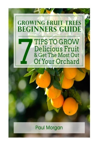 Growing Fruit Trees Beginners Guide: 7 Tips To Grow Delicious Fruit & Get The Most Out Of Your ...