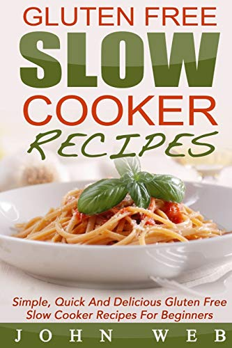 Gluten Free: Gluten Free Slow Cooker Recipes - Simple, Quick And Delicious Gluten Free Slow Cooker Recipes For Beginners