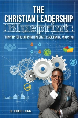 9781514196366: The Christian Leadership Blueprint: 7 Principles For Building Someting Great, Transformative, And Lasting!