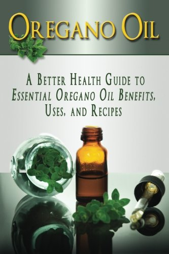 9781514198742: Oregano Oil: A Better Health Guide to Essential Oregano Oil Benefits, Uses, and Recipes (Essential Oils, aromatherapy, alternative cures, holistic cures)