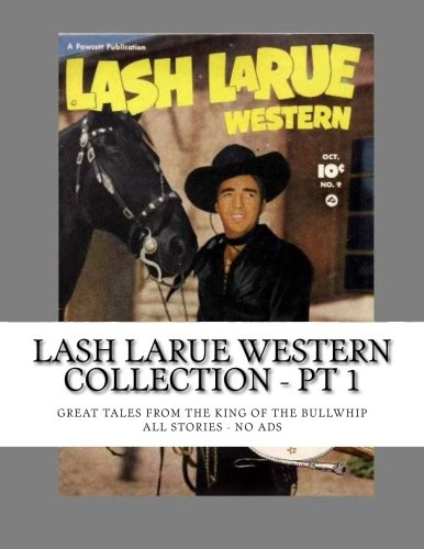 9781514201442: Lash LaRue Western Collection - Pt 1: Great Tales From The King of the Bullwhip - All Stories - No Ads