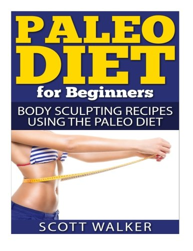 9781514215036: Paleo Diet For Beginners: Body Sculpting Recipes Using The Paleo Diet
