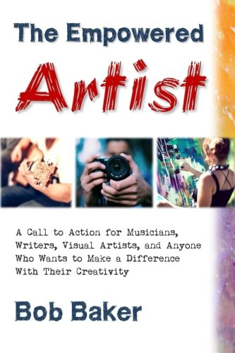 The Empowered Artist: A Call to Action for Musicians, Writers, Visual Artists, and Anyone Who Wants...