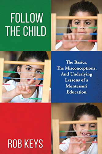 9781514215166: Follow the Child: The Basics, the Misunderstandings, And Underlying Lessons of a Montessori Education
