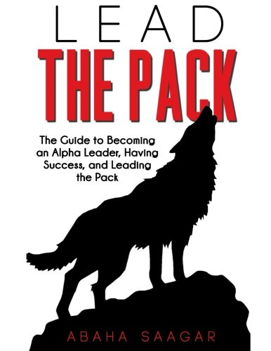 9781514216170: Lead The Pack: The Guide to Becoming an Alpha Leader, Having Success, and Leading The Pack.